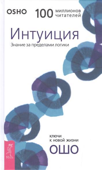 Ошо Интуиция. Знание за пределами логики ISBN: 9785957331957 бхагаван шри раджниш ошо интуиция знание за пределами логики