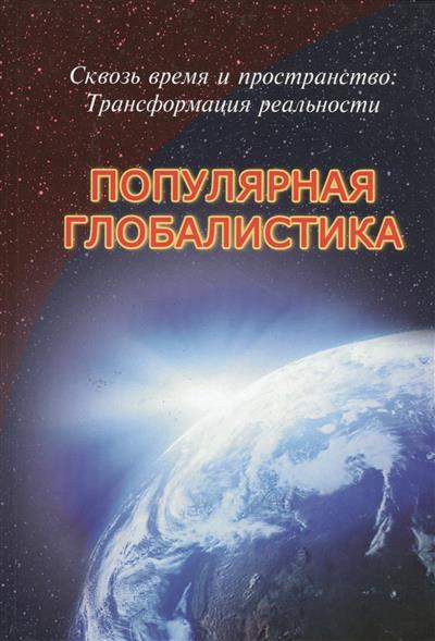 Сквозь время и пространство: Трансформация реальности. Популярная глобалистика