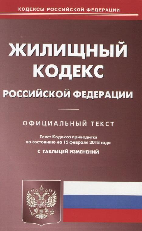 Жилищный кодекс Российской Федерации. Официальный текст. По состоянию на 15 февраля 2018 года с таблицей изменений