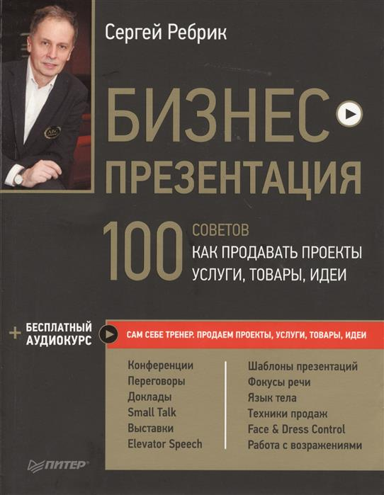 Ребрик С. Бизнес-презентация. 100 советов как продавать проекты, услуги, товары, идеи
