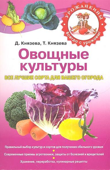 Князева Д., Князева Т. Овощные культуры Все лучшие сорта для вашего огорода