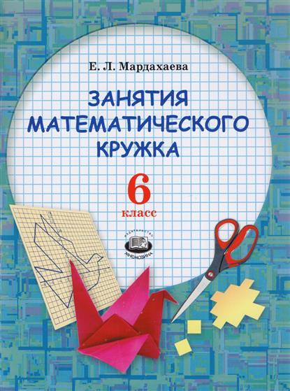 Мардахаева Е. Занятие математического кружка. 6 класс. Учебное пособие технология робототехника 6 класс учебное пособие