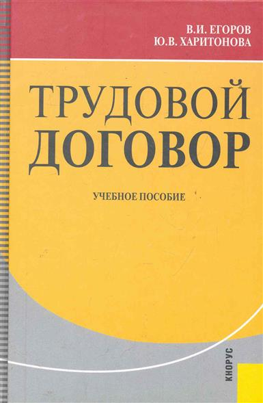 Егоров В., Харитонова Ю. Трудовой договор Уч. пос. э н бондаренко трудовой договор как основание возникновения правоотношения