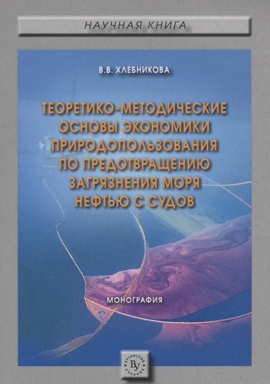 Теоретико-методические основы экономики природопользования по предотвращению загрязнения моря нефтью с судов. Монография