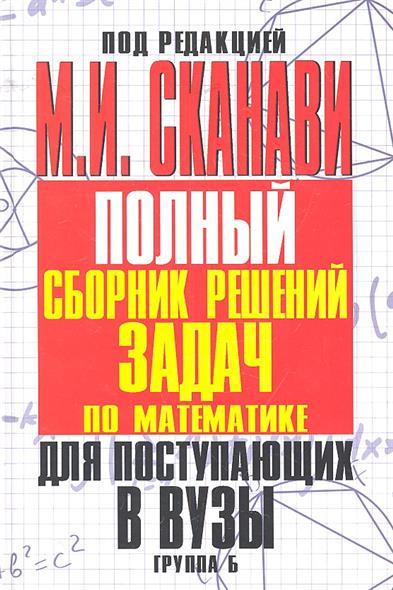 Полный сборник решений задач по математике для поступающих в вузы. Группа Б