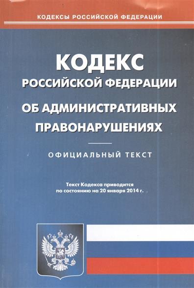 Кодекс Российской Федерации об административных правонарушениях. Официальный текст. Текст Кодекса приводится по состоянию на 20 января 2014 г.