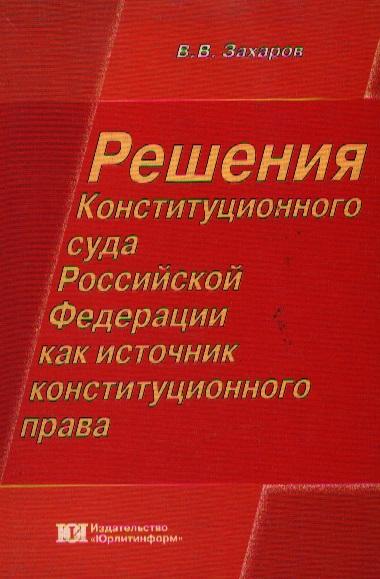 Захаров В. Решения Конституционного суда РФ как источник конституционного права научная литература как источник специальных знаний