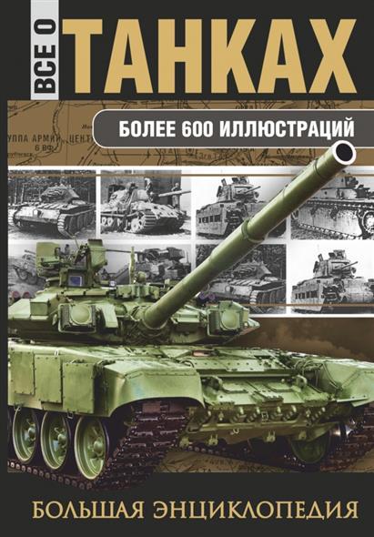Все о танках. Большая энциклопедия. Более 600 иллюстраций