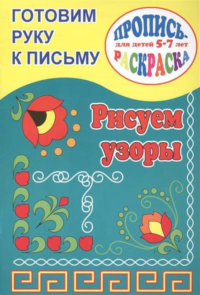 Готовим руку к письму. Рисуем узоры. Пропись-раскраска для детей 5-7 лет