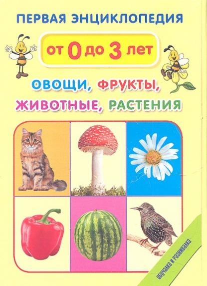 Овощи, фрукты, животные, растения. Первая энциклопедия