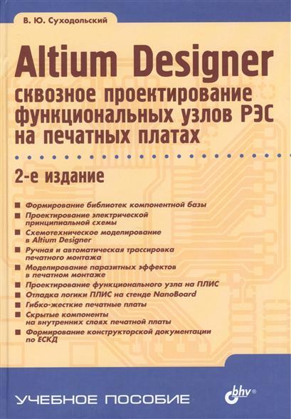 Altium Designer: сквозное проектирование функциональных узлов РЭС на печатных платах. 2- е издание. Учебное пособие