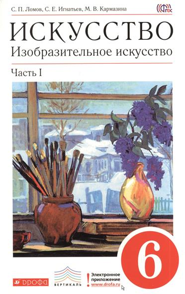 Искусство. Изобразительное искусство. 6 класс. Учебник для общеобразовательных учреждений. В двух частях. Часть I