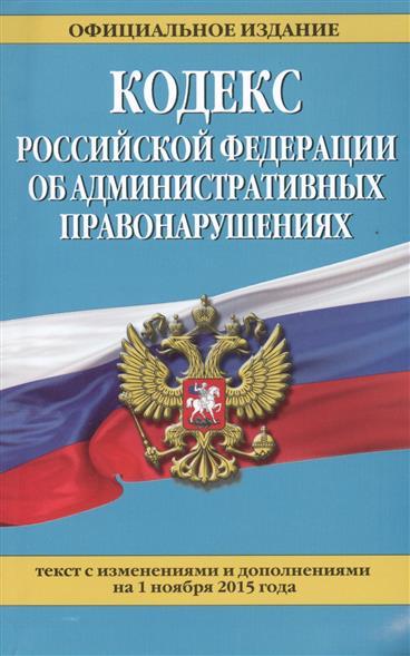 Кодекс Российской Федерации об административных правонарушениях. Текст с изменениями и дополнениями на 1 ноября 2015 года. Официальное издание