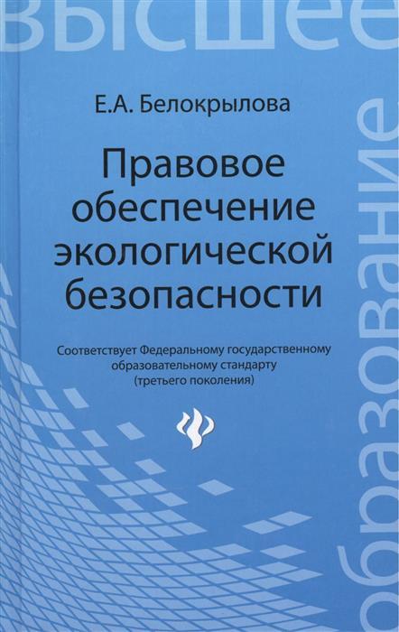 Белокрылова Е. Правовое обеспечение экологической безопасности: учебное пособие