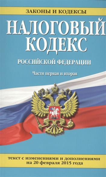 Налоговый кодекс Российской Федерации. Части первая и вторая. Текст с изменениями и дополнениями на 20 февраля 2015 года