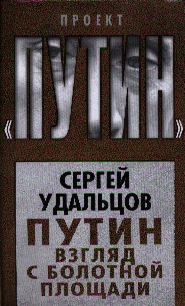 Удальцов С. Путин. Взгляд с Болотной площади роксборо а железный путин взгляд с запада
