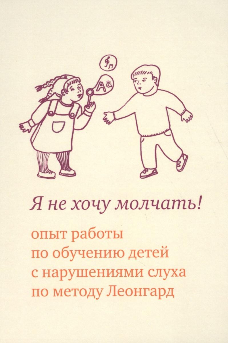 Я не хочу молчать! Опыт работы по обучению детей с нарушениями слуха по методу Леонгард (4 изд)