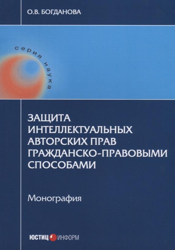 Богданова О. Защита интеллектуальных авторских прав гражданско-правовыми способами. Монография