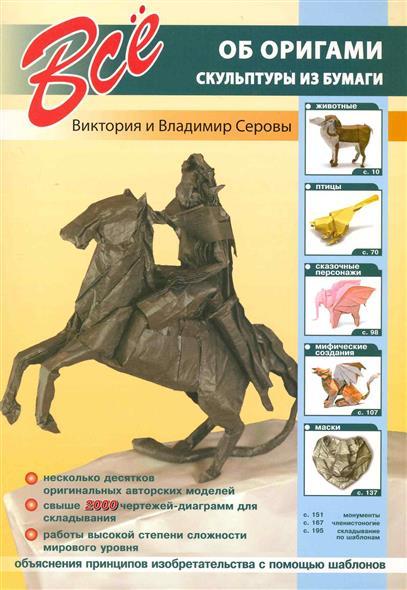 Серова В., Серов В. Все об оригами Скульптуры из бумаги