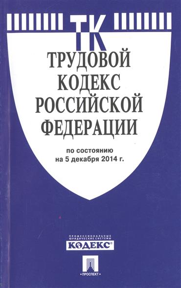Трудовой кодекс Российской Федерации. По состоянию на 5 декабря 2014 г.