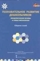 Познавательное развитие дошкольников: теоретические основы и новые технологии. Сборник статей