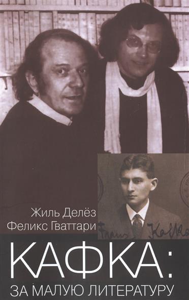 Делез Ж., Гваттари Ф. Кафка: за малую литературу делез ж гваттари ф что такое философия isbn 9785914198654