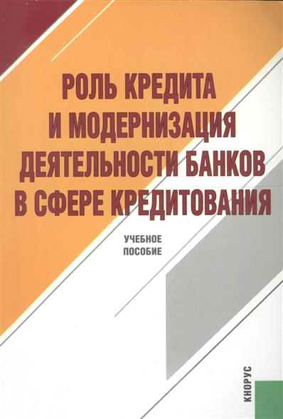 Роль кредита и модернизация деятельности банков в сфере кредитования Учебное пособие 2 издание