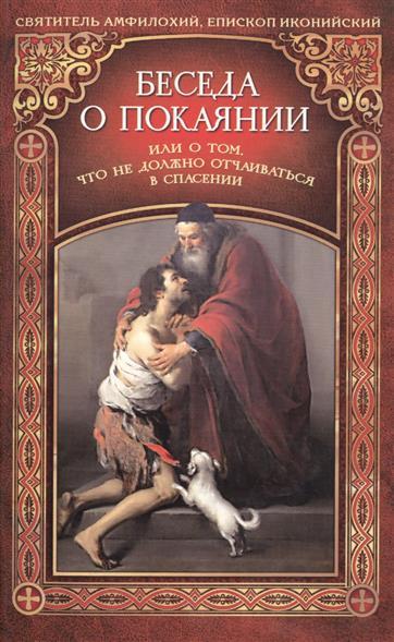 Святитель Амфилохий, епископ Иконийский Беседа о покаянии или О том, что не должно отчаиваться в спасении автор не указан увещание нерадящим о спасении