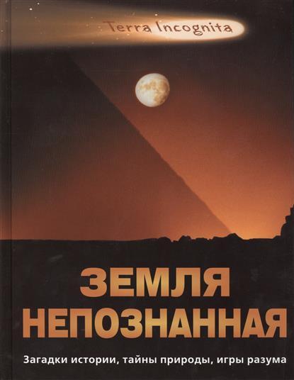 Земля непознанная. Загадки истории, тайны природы, игры разума