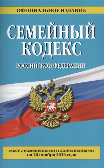 Семейный кодекс Российской Федерации. Текст с изменениями и дополнениями на 20 ноября 2016 года. Официальное издание