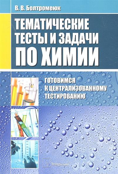 Тематические тесты и задания по химии: Готовимся к централизованному тестированию