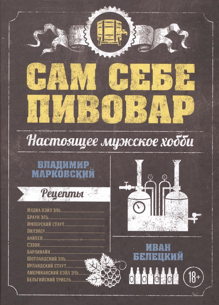 Марковский В., Белецкий И. Сам себе пивовар. Настоящее мужское хобби. Рецепты