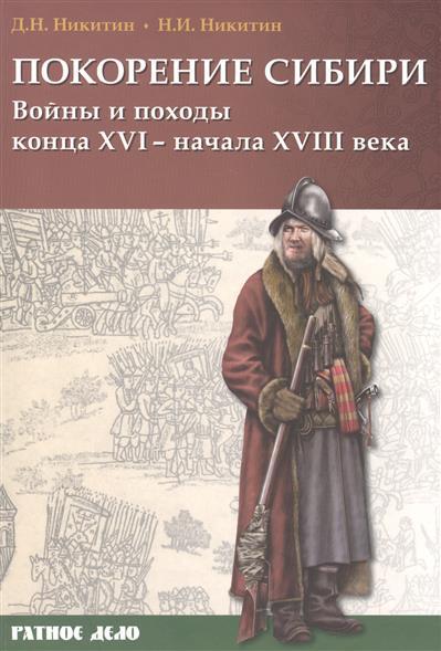 Никитин Д., Никитин Н. Покорение Сибири. Войны и походы конца XVI - начала XVIII века