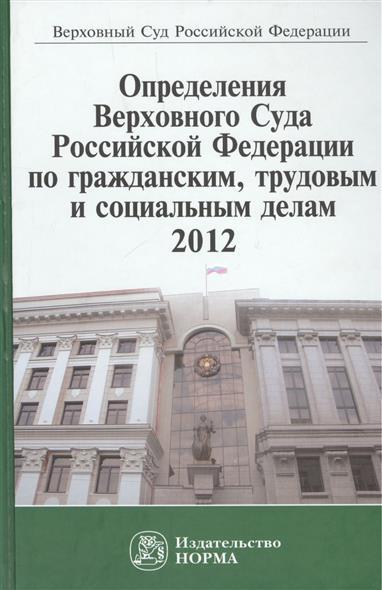 Определения Верховного Суда Российской Федерации по гражданским, трудовым и социальным делам 2012