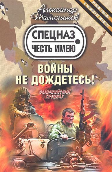 Тамоников А. Войны не дождетесь! тамоников а синдром войны
