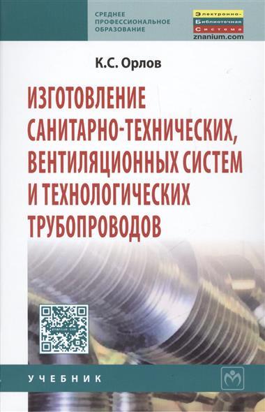 Орлов К. Изготовление санитарно-технических, вентиляционных систем и технологических трубопроводов. Учебник для системы профессионально-технического оборудования