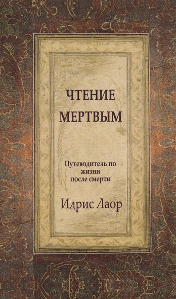 Чтение мертвым. Путеводитель по жизни после смерти