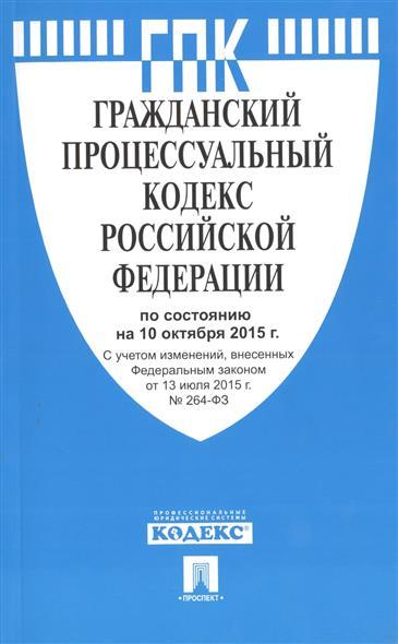 Гражданский процессуальный кодекс Российской Федерации по состоянию на 10 октября 2015 года. С учетом изменений, внесенных Федеральным законом от 13 июля 2015 года