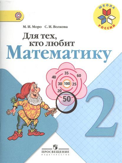 Моро М., Волкова С. Для тех, кто любит математику. 2 класс. Пособие для учащихся общеобразовательных учреждений. 8-е издание для тех кто любит математику 2 класс фгос