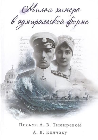 Милая химера в адмиральской форме. Письма А.В. Тимиревой А.В. Колчаку (18 июля 1916г. - 17-18 мая 1917г.)