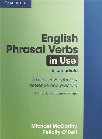 McCarthy M., O`Dell F. English Phrasal Verbs in Use. Intermediate. 70 units of vocabulary reference and practice. Self-study and classroom use michael mccarthy felicity o dell english vocabulary in use advanced with answers self study and classroom use cd