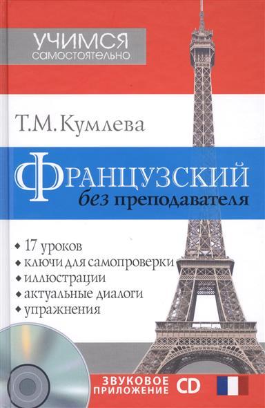 Французский без преподавателя. 17 уроков. Ключи для самопроверки. Иллюстрации. Актуальные диалоги. Упражнения (+CD)