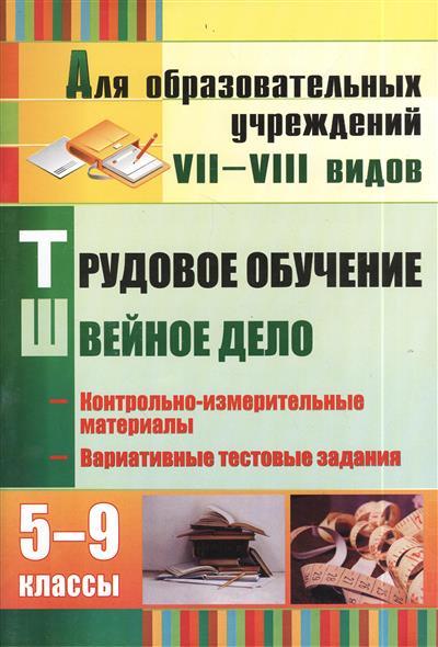 Трудовое обучение. Швейное дело. 5-9 классы. Контрольно-измерительные материалы, вариативные тестовые задания. Для образовательных учреждений VII - VIII видов