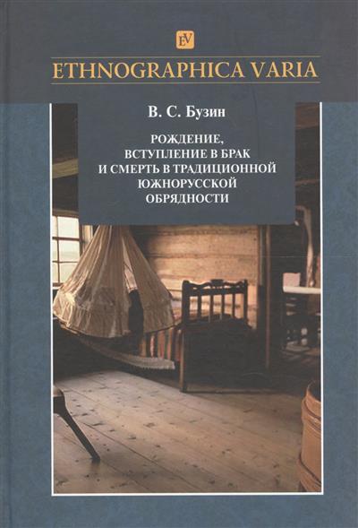Рождение, вступление в брак и смерть в традиционной южнорусской обрядности (Липецкая, Тамбовская, Пензенская области). Материалы и исследования
