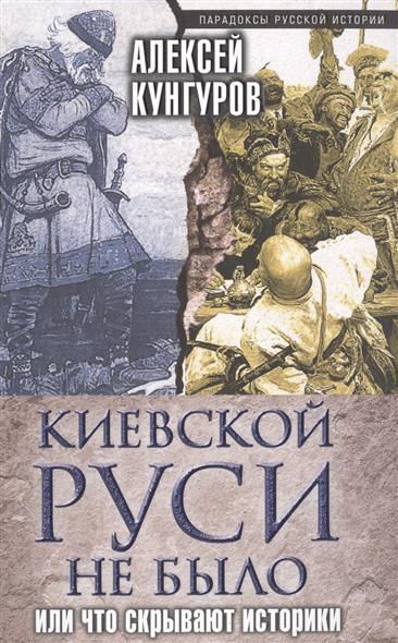 Кунгуров А. Киевской Руси не было, или Что скрывают историки