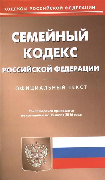 Семейный кодекс Российской Федерации. Официальный текст. Текст кодекса приводится по состоянию на 15 июля 2016 года