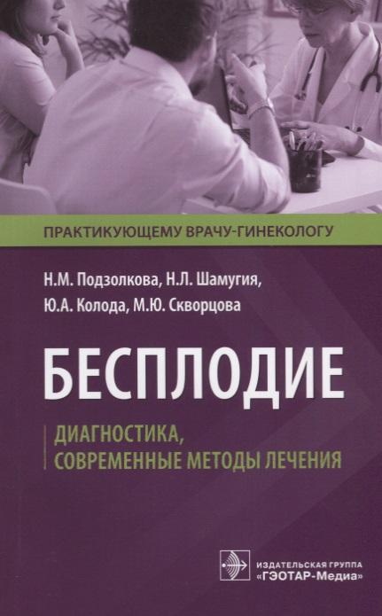 Подзолкова Н., Шамугия Н., Колода Ю. Бесплодие. Диагностика, современные методы лечения