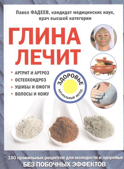 Фадеев П. Глина лечит: артрит и артроз, остеохондроз, ушибы и ожоги, волосы и кожу