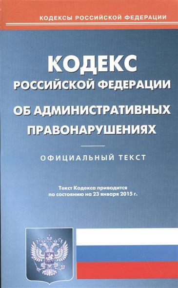 Кодекс Российской Федерации об административных правонарушениях. Официальный текст. Текст Кодекса приводится по состоянию на 23 января 2015 г.