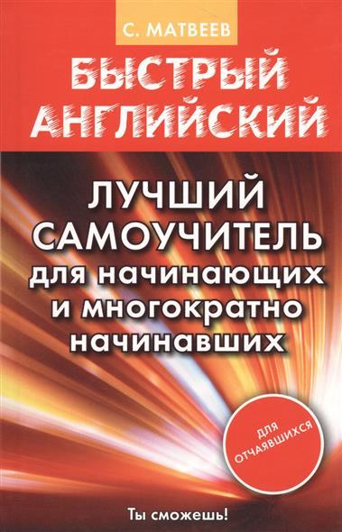 Матвеев С. Быстрый английский. Лучший самоучитель для начинающих и многократно начинавших матвеев с новейший самоучитель английский язык